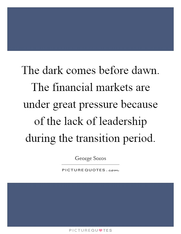 The dark comes before dawn. The financial markets are under great pressure because of the lack of leadership during the transition period Picture Quote #1