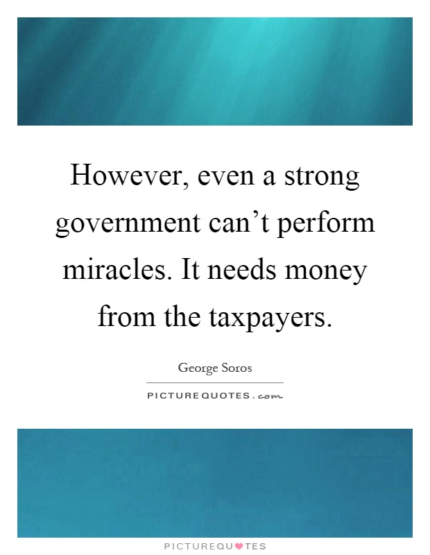 However, even a strong government can't perform miracles. It needs money from the taxpayers Picture Quote #1