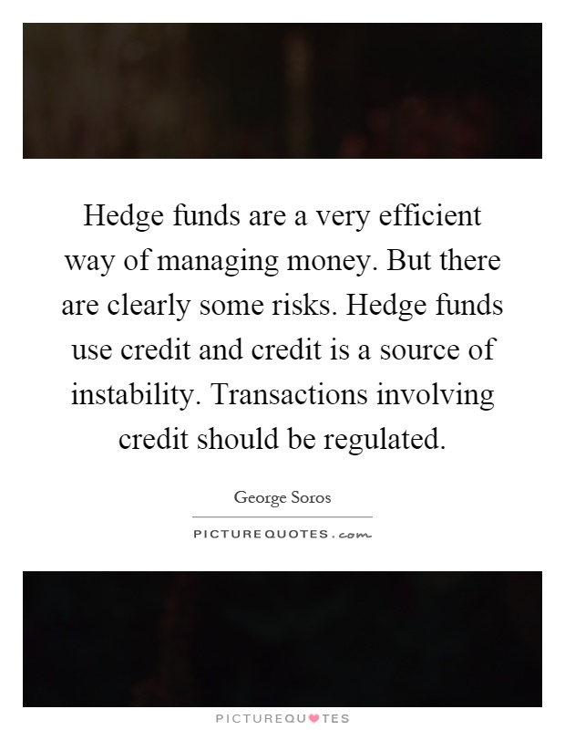 Hedge funds are a very efficient way of managing money. But there are clearly some risks. Hedge funds use credit and credit is a source of instability. Transactions involving credit should be regulated Picture Quote #1