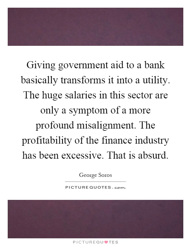 Giving government aid to a bank basically transforms it into a utility. The huge salaries in this sector are only a symptom of a more profound misalignment. The profitability of the finance industry has been excessive. That is absurd Picture Quote #1