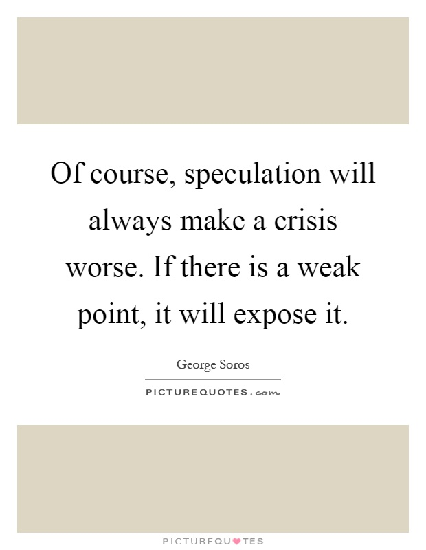 Of course, speculation will always make a crisis worse. If there is a weak point, it will expose it Picture Quote #1