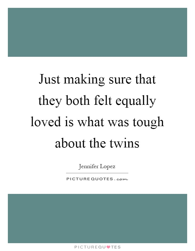 Just making sure that they both felt equally loved is what was tough about the twins Picture Quote #1