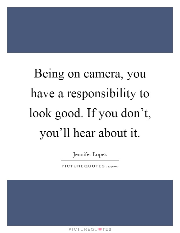 Being on camera, you have a responsibility to look good. If you don't, you'll hear about it Picture Quote #1
