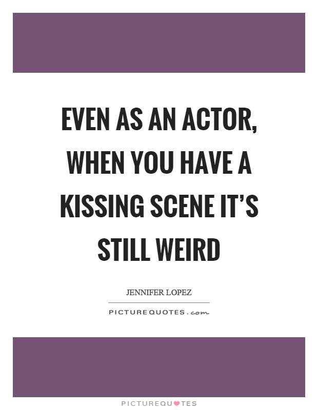 Even as an actor, when you have a kissing scene it's still weird Picture Quote #1