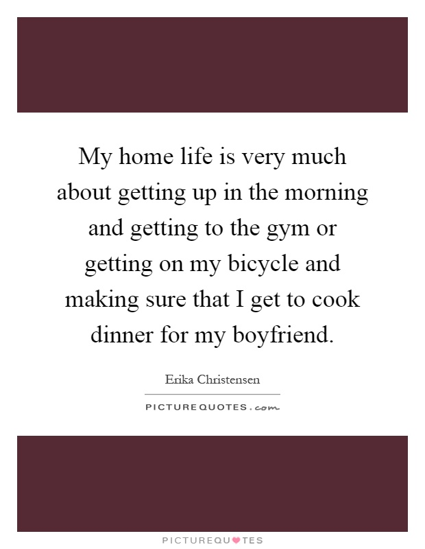 My home life is very much about getting up in the morning and getting to the gym or getting on my bicycle and making sure that I get to cook dinner for my boyfriend Picture Quote #1