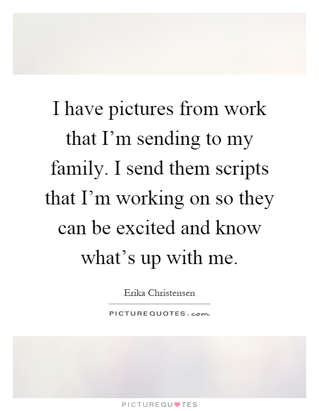 I have pictures from work that I'm sending to my family. I send them scripts that I'm working on so they can be excited and know what's up with me Picture Quote #1