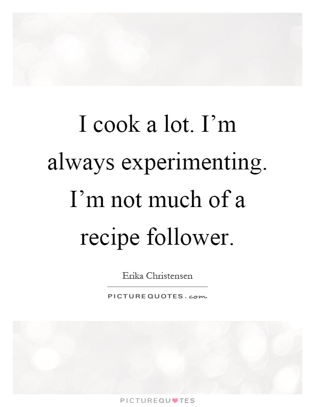I cook a lot. I'm always experimenting. I'm not much of a recipe follower Picture Quote #1