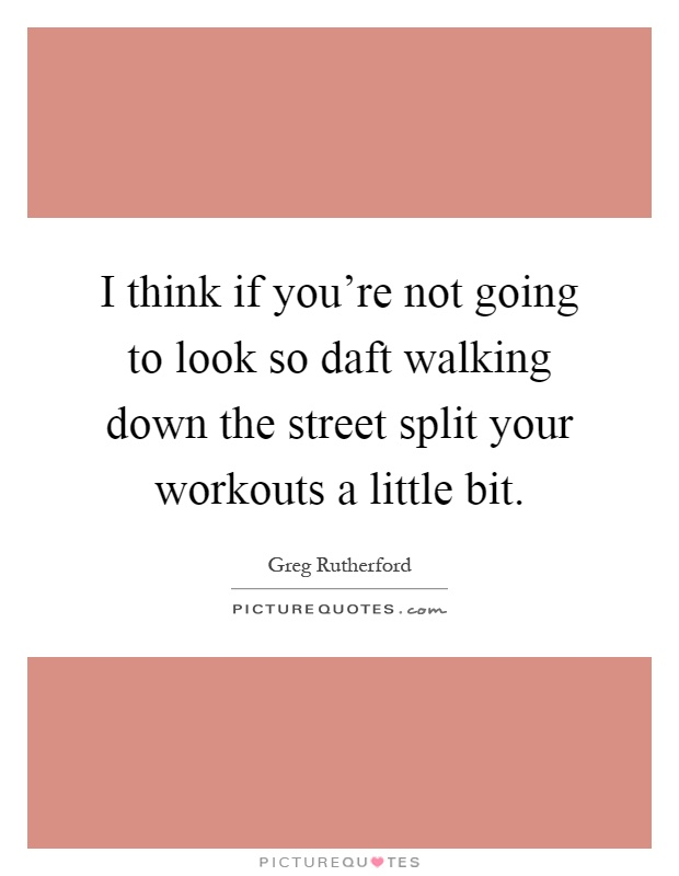 I think if you're not going to look so daft walking down the street split your workouts a little bit Picture Quote #1