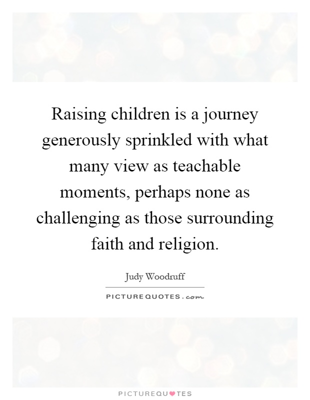 Raising children is a journey generously sprinkled with what many view as teachable moments, perhaps none as challenging as those surrounding faith and religion Picture Quote #1