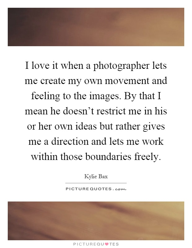 I love it when a photographer lets me create my own movement and feeling to the images. By that I mean he doesn't restrict me in his or her own ideas but rather gives me a direction and lets me work within those boundaries freely Picture Quote #1