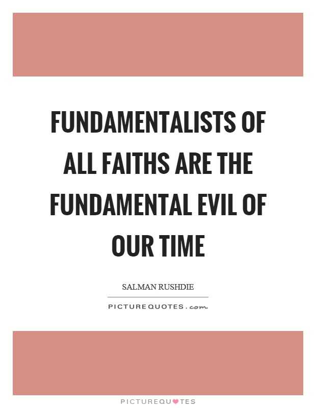 Fundamentalists of all faiths are the fundamental evil of our time Picture Quote #1