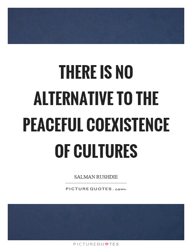 There is no alternative to the peaceful coexistence of cultures Picture Quote #1