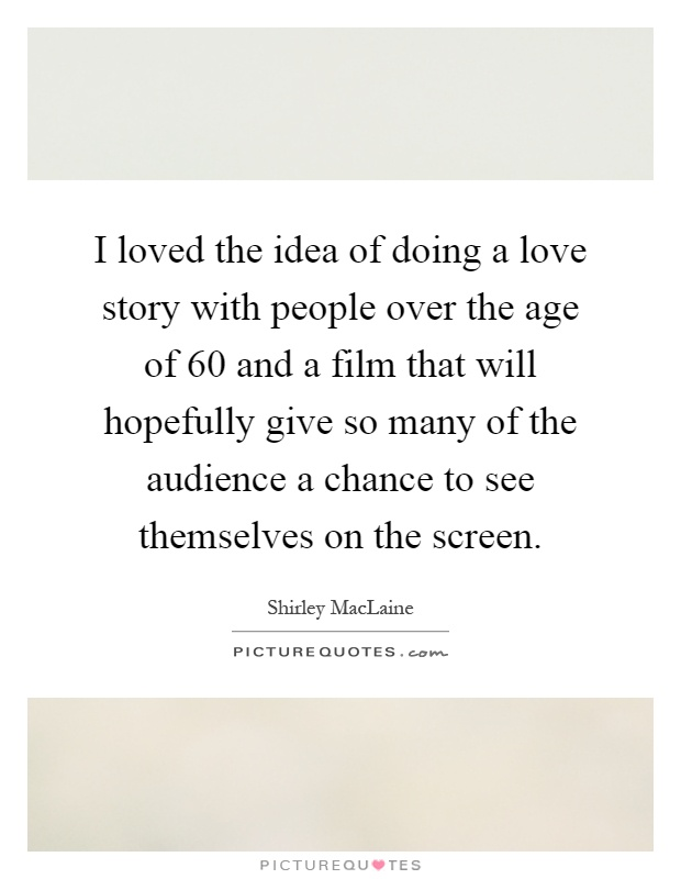 I loved the idea of doing a love story with people over the age of 60 and a film that will hopefully give so many of the audience a chance to see themselves on the screen Picture Quote #1