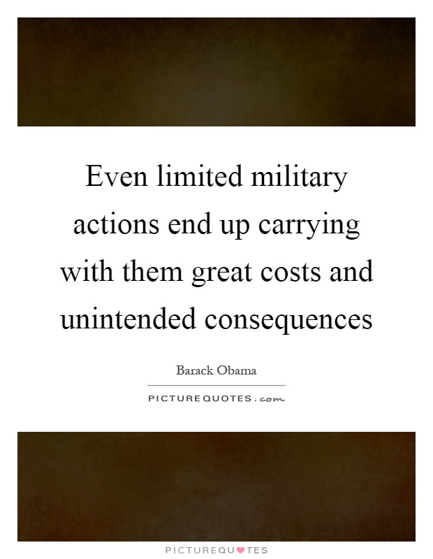 Even limited military actions end up carrying with them great costs and unintended consequences Picture Quote #1