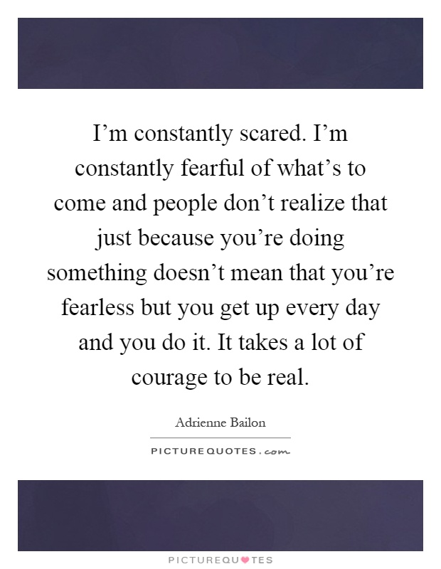 I'm constantly scared. I'm constantly fearful of what's to come and people don't realize that just because you're doing something doesn't mean that you're fearless but you get up every day and you do it. It takes a lot of courage to be real Picture Quote #1