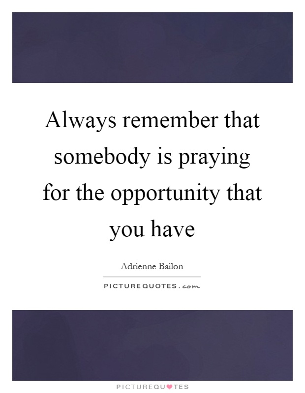 Always remember that somebody is praying for the opportunity that you have Picture Quote #1