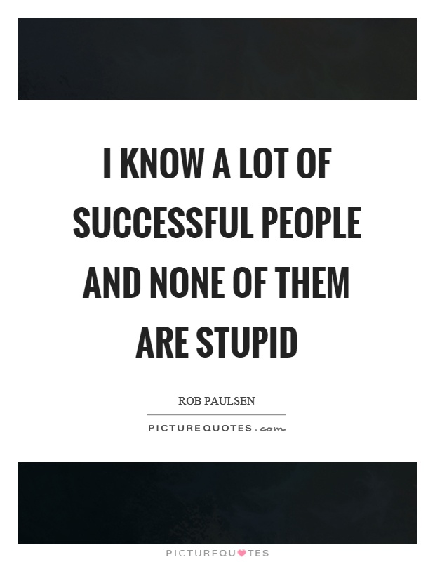 I know a lot of successful people and none of them are stupid Picture Quote #1