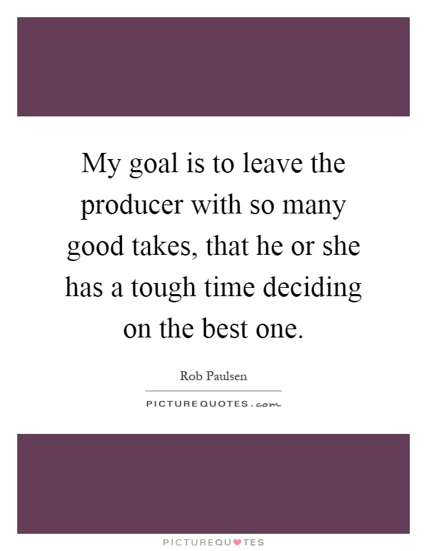 My goal is to leave the producer with so many good takes, that he or she has a tough time deciding on the best one Picture Quote #1