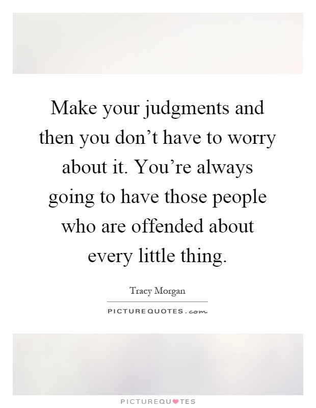 Make your judgments and then you don't have to worry about it. You're always going to have those people who are offended about every little thing Picture Quote #1