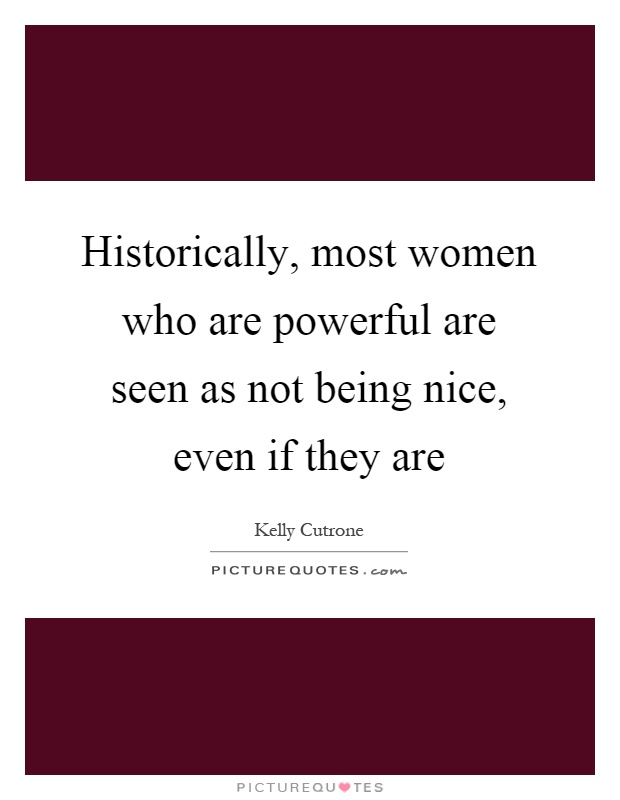 Historically, most women who are powerful are seen as not being nice, even if they are Picture Quote #1