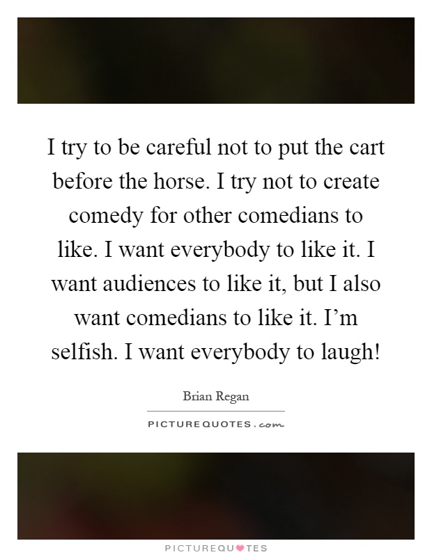 I try to be careful not to put the cart before the horse. I try not to create comedy for other comedians to like. I want everybody to like it. I want audiences to like it, but I also want comedians to like it. I'm selfish. I want everybody to laugh! Picture Quote #1