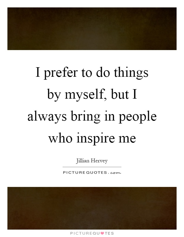 I prefer to do things by myself, but I always bring in people who inspire me Picture Quote #1