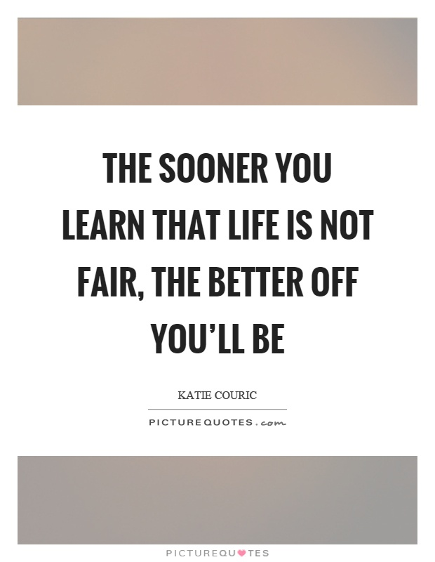 The sooner you learn that life is not fair, the better off you'll be Picture Quote #1