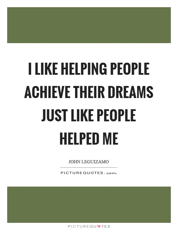 I like helping people achieve their dreams just like people helped me Picture Quote #1
