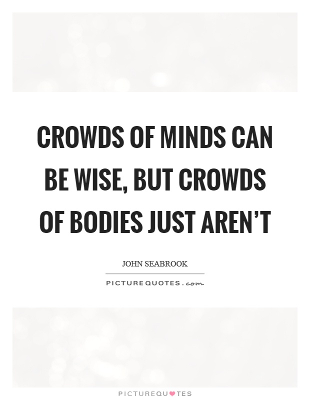 Crowds of minds can be wise, but crowds of bodies just aren't Picture Quote #1