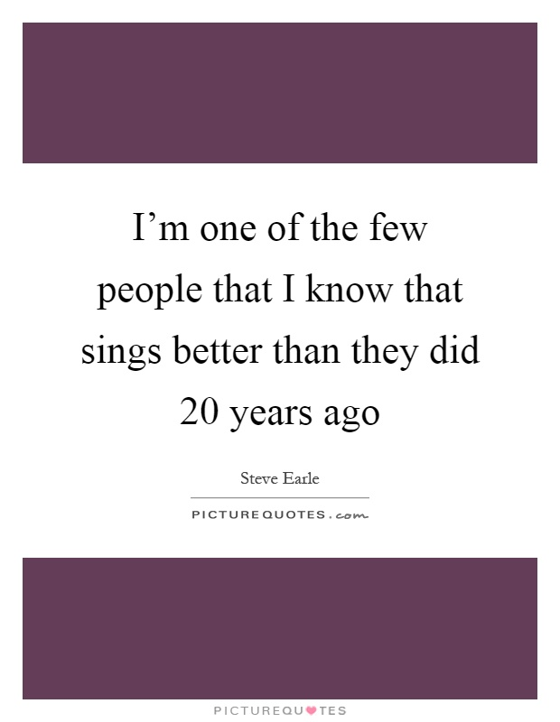 I'm one of the few people that I know that sings better than they did 20 years ago Picture Quote #1