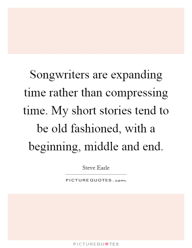Songwriters are expanding time rather than compressing time. My short stories tend to be old fashioned, with a beginning, middle and end Picture Quote #1