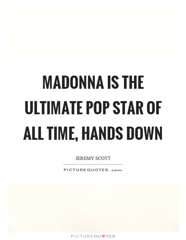 Madonna is the ultimate pop star of all time, hands down Picture Quote #1