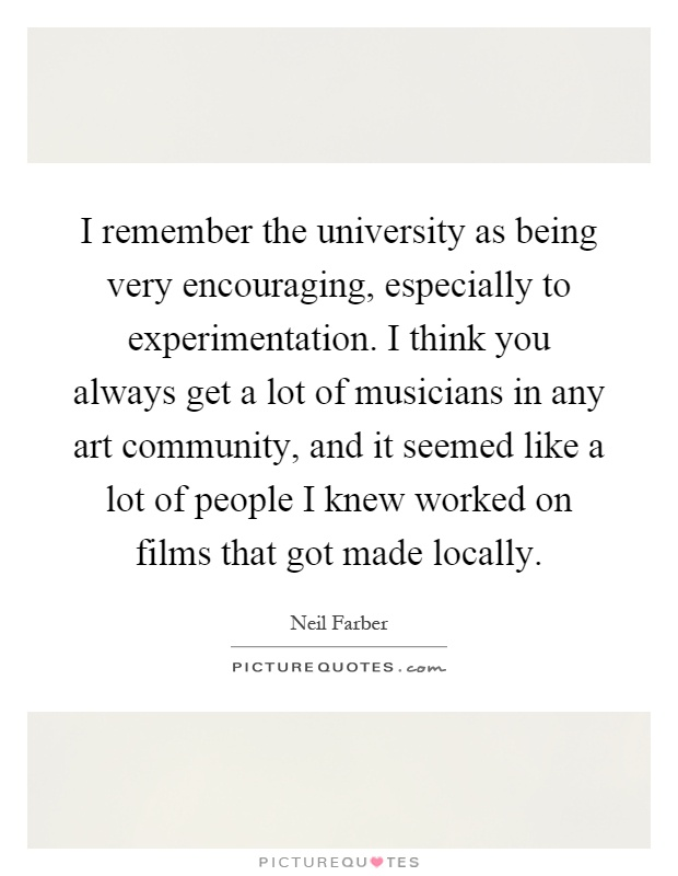 I remember the university as being very encouraging, especially to experimentation. I think you always get a lot of musicians in any art community, and it seemed like a lot of people I knew worked on films that got made locally Picture Quote #1