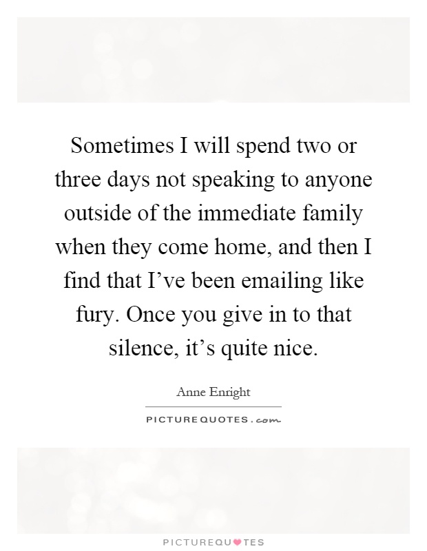 Sometimes I will spend two or three days not speaking to anyone outside of the immediate family when they come home, and then I find that I've been emailing like fury. Once you give in to that silence, it's quite nice Picture Quote #1