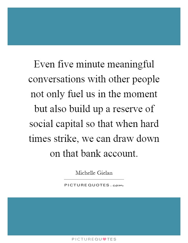 Even five minute meaningful conversations with other people not only fuel us in the moment but also build up a reserve of social capital so that when hard times strike, we can draw down on that bank account Picture Quote #1