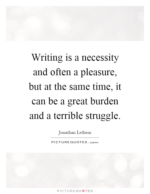 Writing is a necessity and often a pleasure, but at the same time, it can be a great burden and a terrible struggle Picture Quote #1