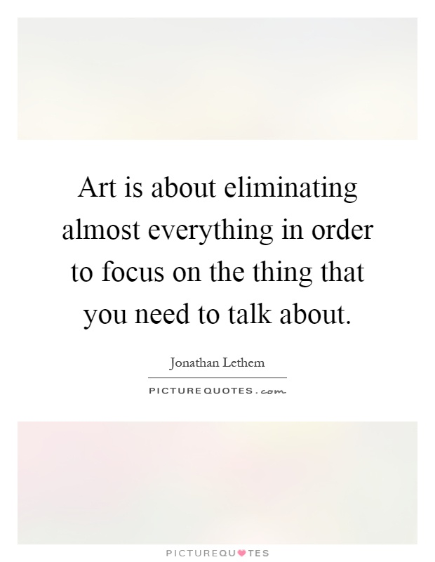 Art is about eliminating almost everything in order to focus on the thing that you need to talk about Picture Quote #1