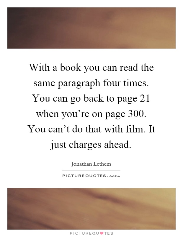 With a book you can read the same paragraph four times. You can go back to page 21 when you're on page 300. You can't do that with film. It just charges ahead Picture Quote #1