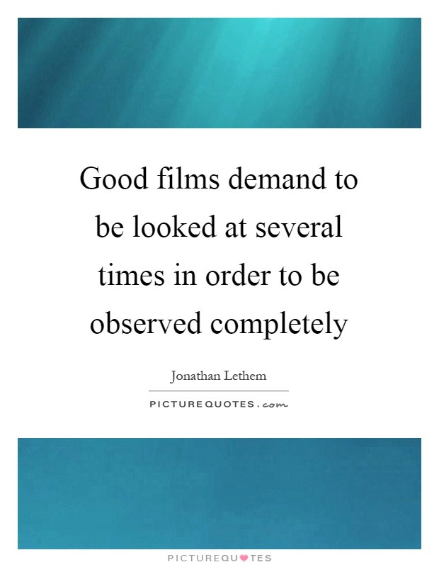 Good films demand to be looked at several times in order to be observed completely Picture Quote #1