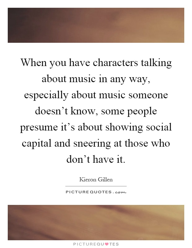 When you have characters talking about music in any way, especially about music someone doesn't know, some people presume it's about showing social capital and sneering at those who don't have it Picture Quote #1
