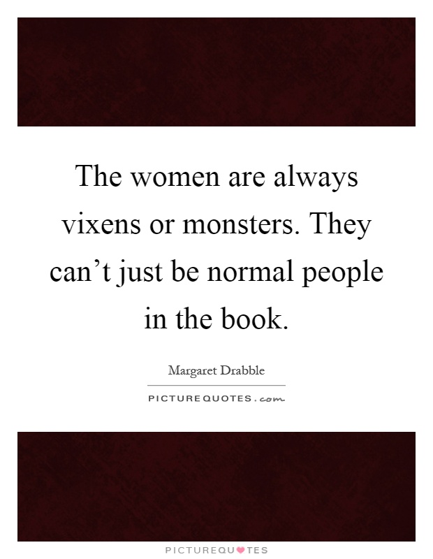 The women are always vixens or monsters. They can't just be normal people in the book Picture Quote #1