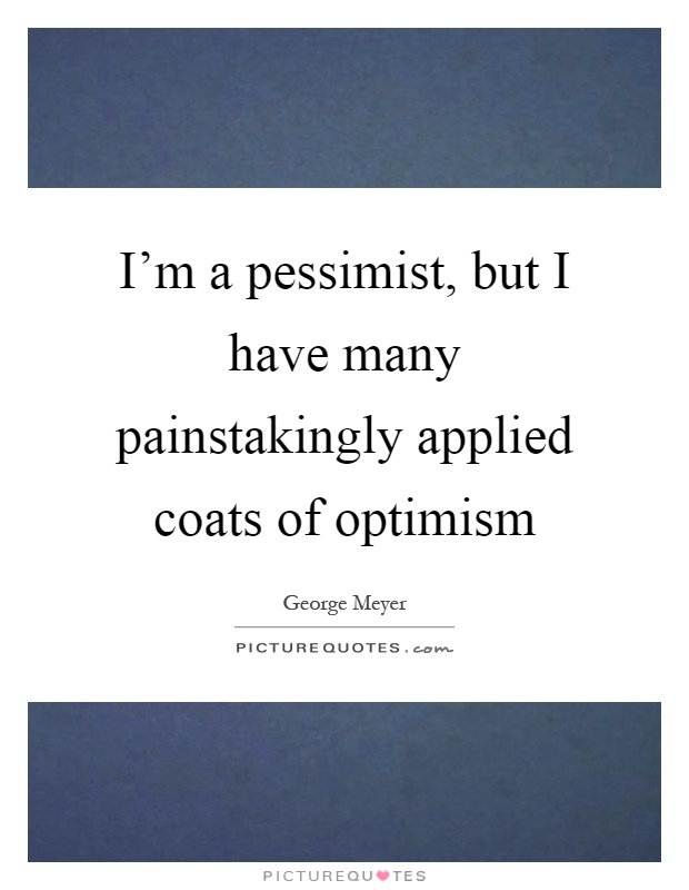 I'm a pessimist, but I have many painstakingly applied coats of optimism Picture Quote #1