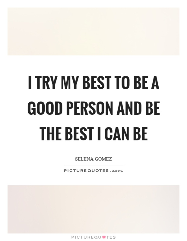 I try my best to be a good person and be the best I can be