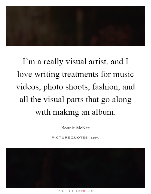 I'm a really visual artist, and I love writing treatments for music videos, photo shoots, fashion, and all the visual parts that go along with making an album Picture Quote #1