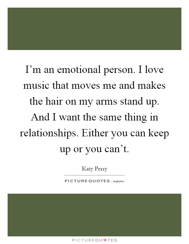 I'm an emotional person. I love music that moves me and makes the hair on my arms stand up. And I want the same thing in relationships. Either you can keep up or you can't Picture Quote #1