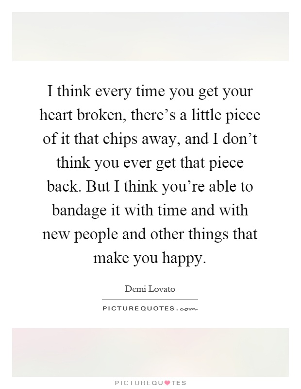 I think every time you get your heart broken, there's a little piece of it that chips away, and I don't think you ever get that piece back. But I think you're able to bandage it with time and with new people and other things that make you happy Picture Quote #1