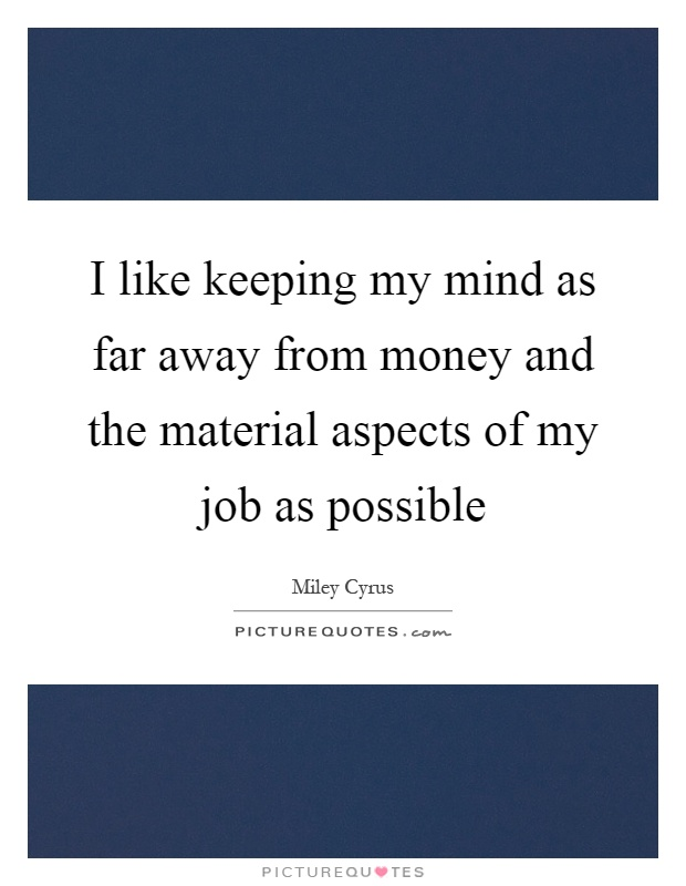 I like keeping my mind as far away from money and the material aspects of my job as possible Picture Quote #1
