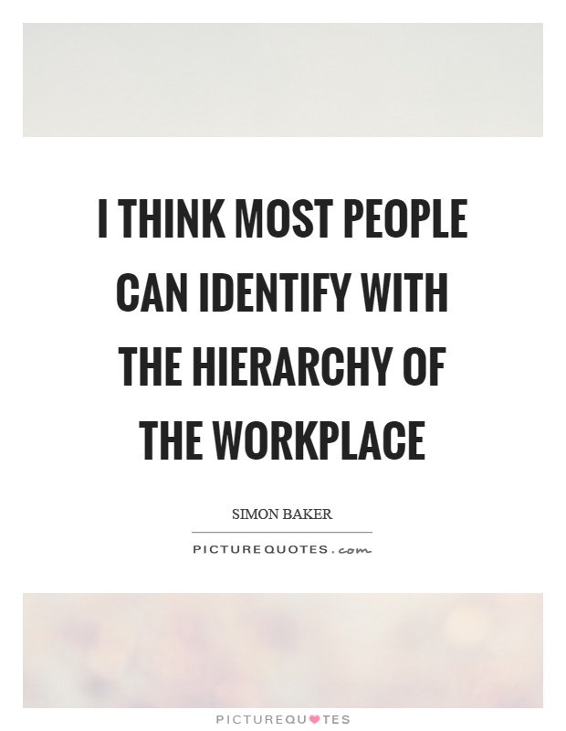 I think most people can identify with the hierarchy of the workplace Picture Quote #1