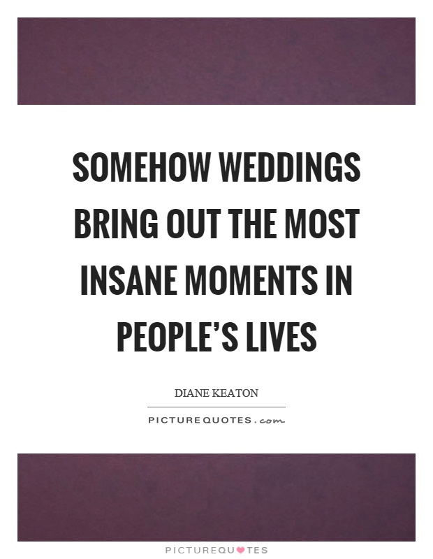 Somehow weddings bring out the most insane moments in people's lives Picture Quote #1