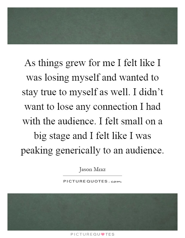 As things grew for me I felt like I was losing myself and wanted to stay true to myself as well. I didn't want to lose any connection I had with the audience. I felt small on a big stage and I felt like I was peaking generically to an audience Picture Quote #1